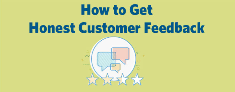 How to Get Honest Customer Feedback (and Use It)