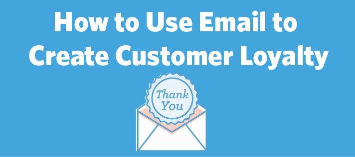 How to Use Email to Create Customer Loyalty