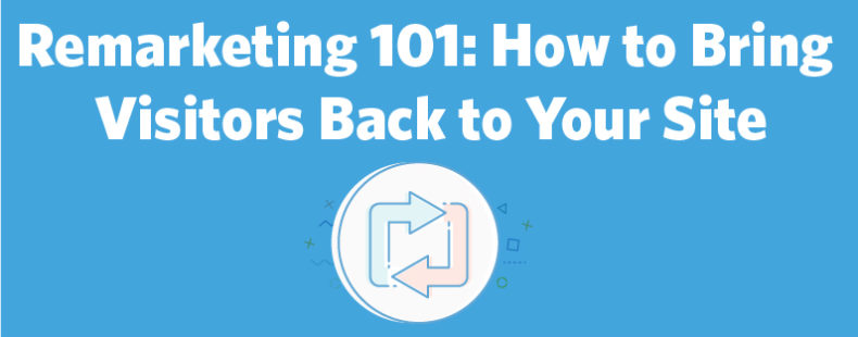 Remarketing 101: How to Bring Visitors Back to Your Site