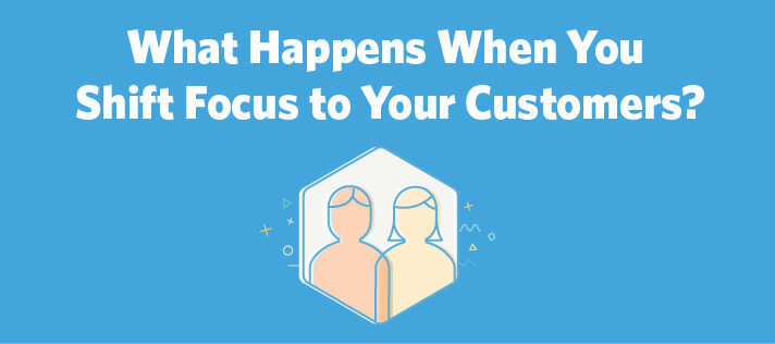 What Happens When You Shift Focus to Your Customers?
