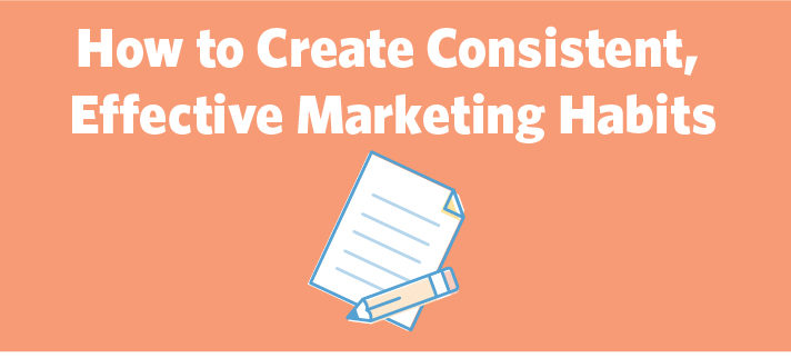 How to Create Consistent, Effective Marketing Habits