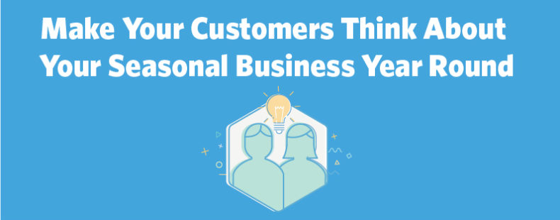 Make Your Customers Think About Your Seasonal Business Year Round