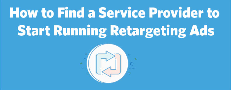 How to Find a Service Provider to Start Running Retargeting Ads