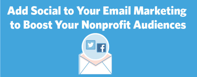 Add Social to Your Email Marketing to Boost Your Nonprofit Audiences