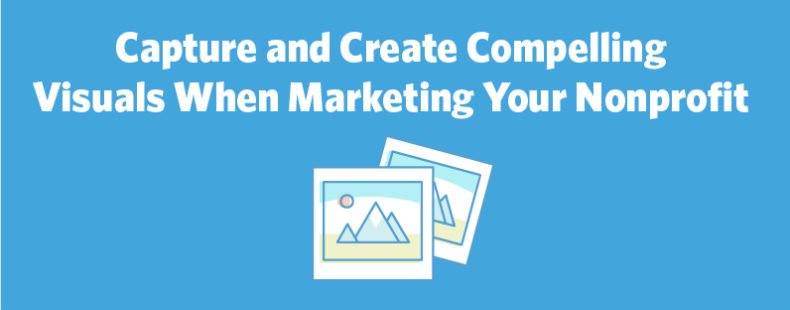 Capture and Create Compelling Visuals When Marketing Your Nonprofit