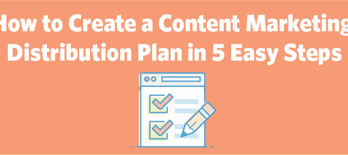 How to Create a Content Marketing Distribution Plan in 5 Easy Steps