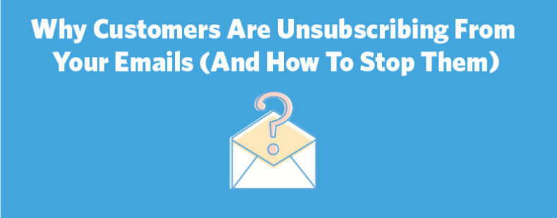 Why Customers Are Unsubscribing From Your Emails (And How To Stop Them)
