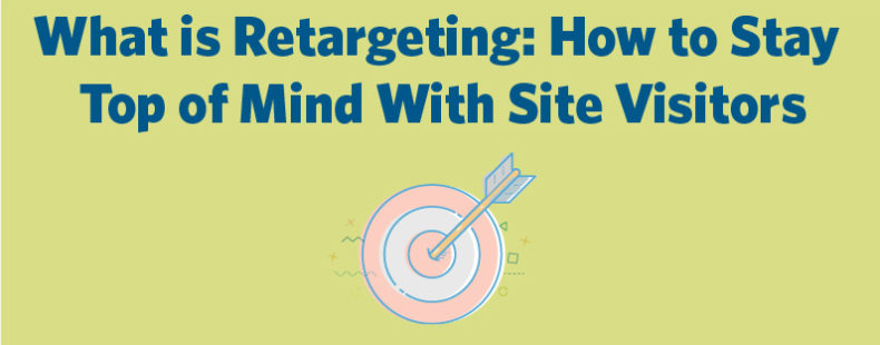 What is Retargeting: How to Stay Top of Mind With Site Visitors