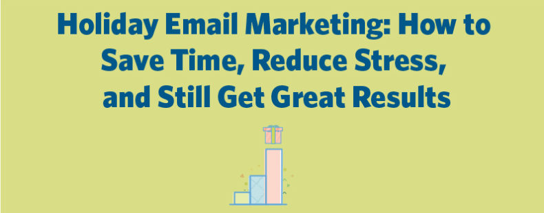Holiday Email Marketing: How to Save Time, Reduce Stress, and Still Get Great Results