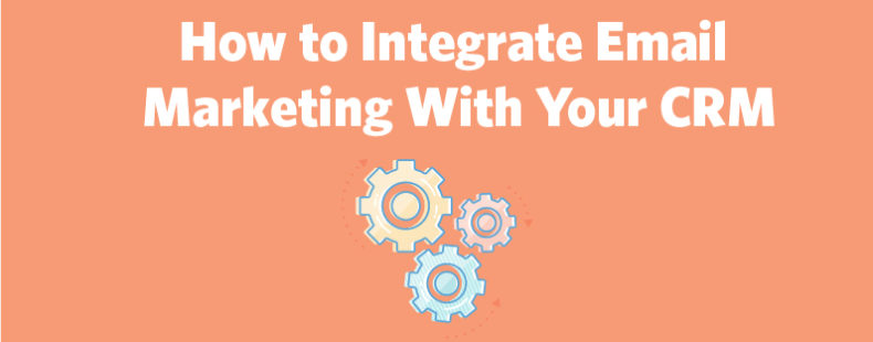 How to Integrate Email Marketing With Your CRM