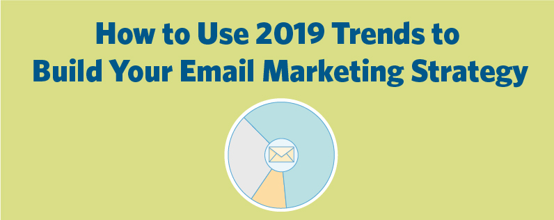 How to Use 2019 Trends to Build Your Email Marketing Strategy