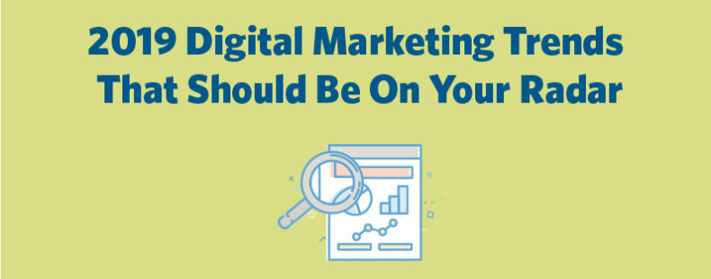 2019 Digital Marketing Trends That Should Be On Your Radar