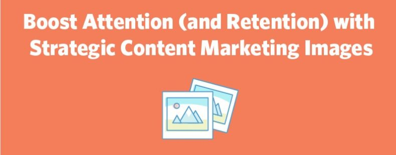Boost Attention (and Retention) with Strategic Content Marketing Images