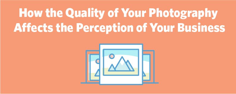 How the Quality of Your Photography Affects the Perception of Your Business