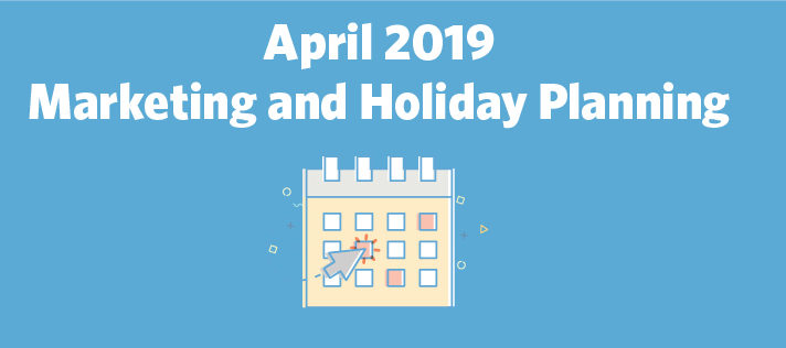 April 2019 Marketing and Holiday Planning