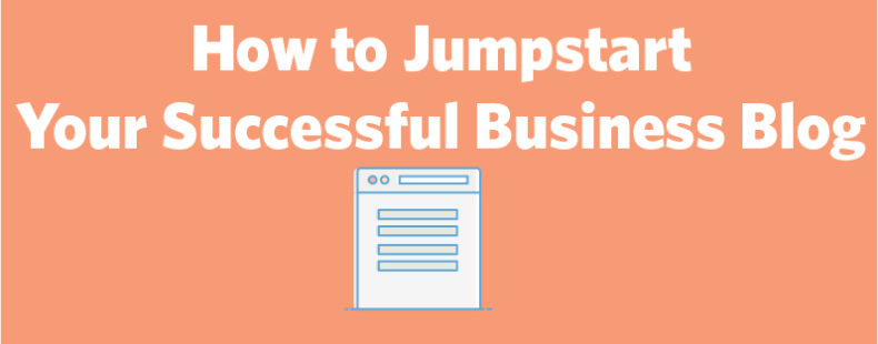 How to Jumpstart a Successful Blog for Your Small Business