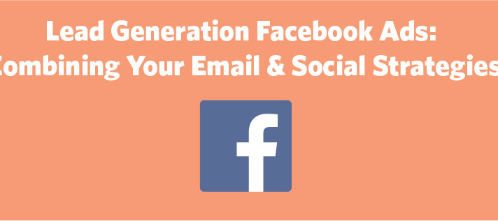 Lead Generation Facebook Ads: Combining Your Email & Social Strategies