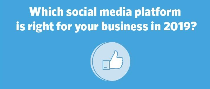Which Social Media Platform is Right for Your Business in 2019?