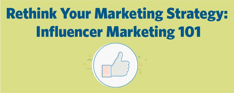 Rethink Your Marketing Strategy: Influencer Marketing 101