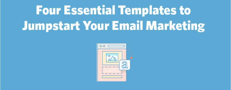 4 Essential Templates to Jumpstart Your Email Marketing