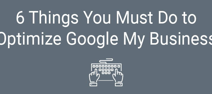 6 Things You Must Do to Optimize Google My Business