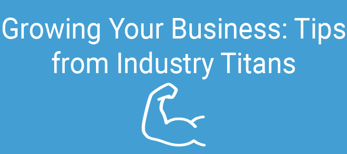 Growing Your Business: Tips from Industry Titans