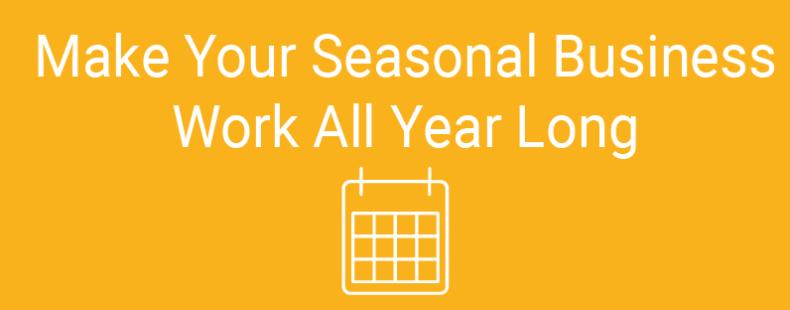 Make Your Seasonal Business Work All Year Long