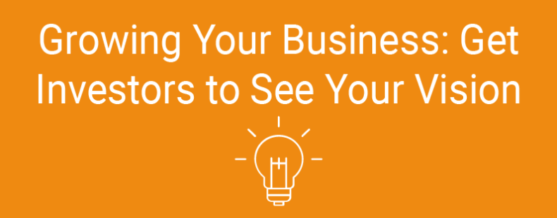 Growing Your Business: Get Investors to See Your Vision