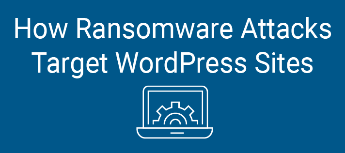 How Ransomware Attacks Target WordPress Sites