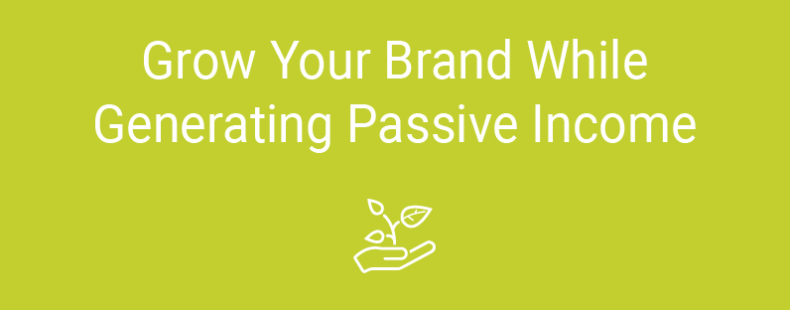 Grow Your Brand While Generating Passive Income