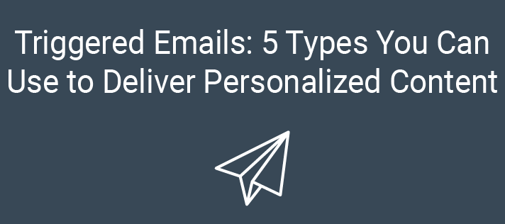 Triggered Emails: 5 Types You Can Use to Deliver Personalized Content