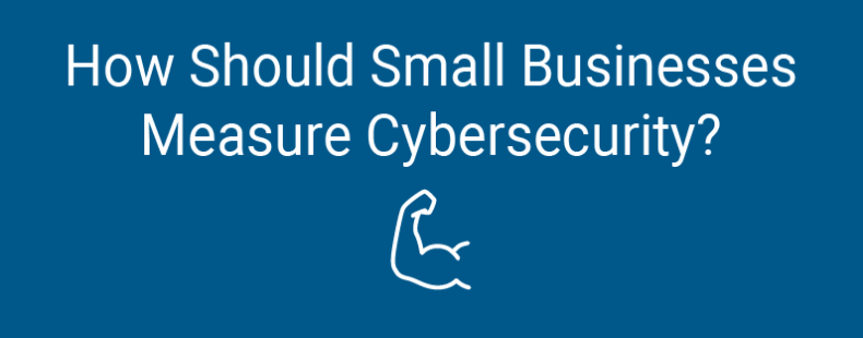 How Should Small Businesses Measure Cybersecurity?