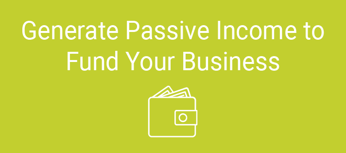 Generate Passive Income to Fund Your Business
